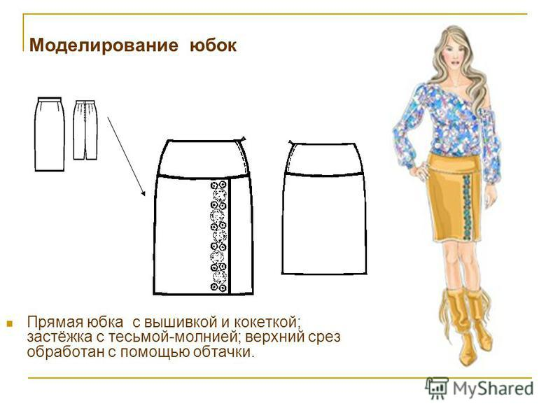 Моделирование юбок Прямая юбка с вышивкой и кокеткой; застёжка с тесьмой-молнией; верхний срез обработан с помощью обтачки.