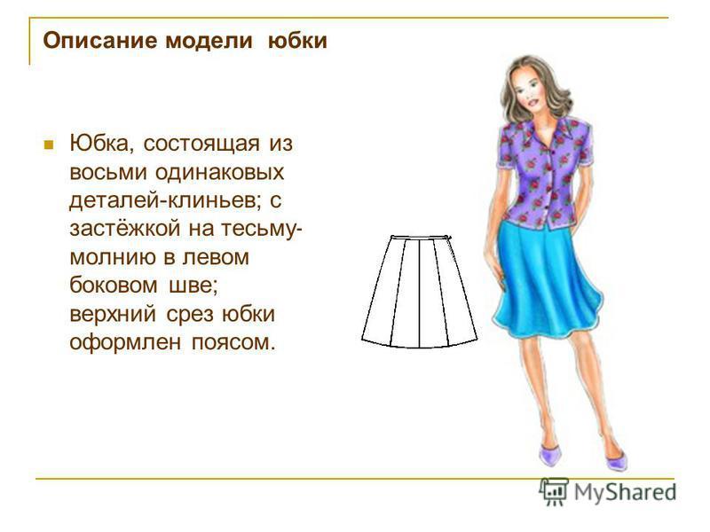 Юбка, состоящая из восьми одинаковых деталей-клиньев; с застёжкой на тесьму- молнию в левом боковом шве; верхний срез юбки оформлен поясом.
