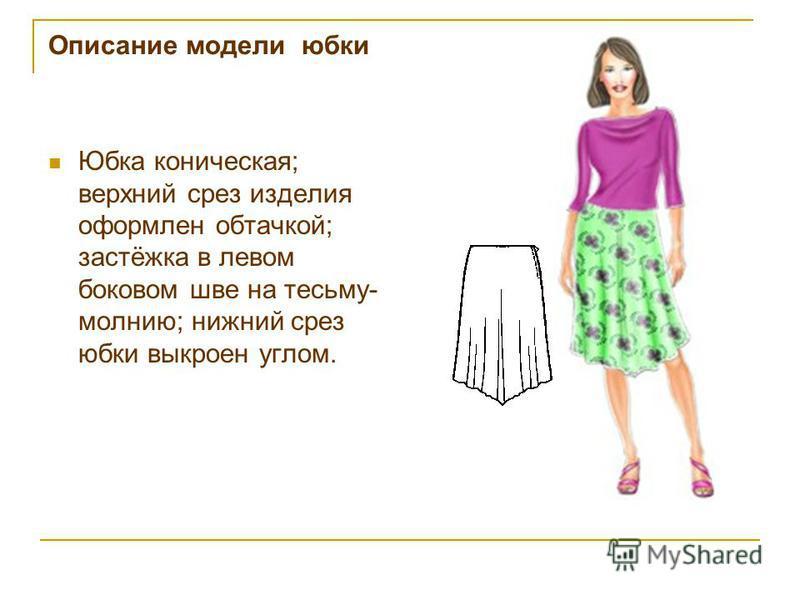 Описание модели юбки Юбка коническая; верхний срез изделия оформлен обтачкой; застёжка в левом боковом шве на тесьму- молнию; нижний срез юбки выкроен углом.