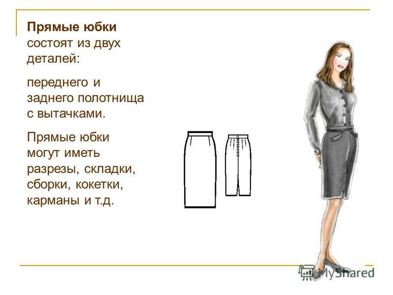 Прямые юбки состоят из двух деталей: переднего и заднего полотнища с вытачками. Прямые юбки могут иметь разрезы, складки, сборки, кокетки, карманы и т.д.