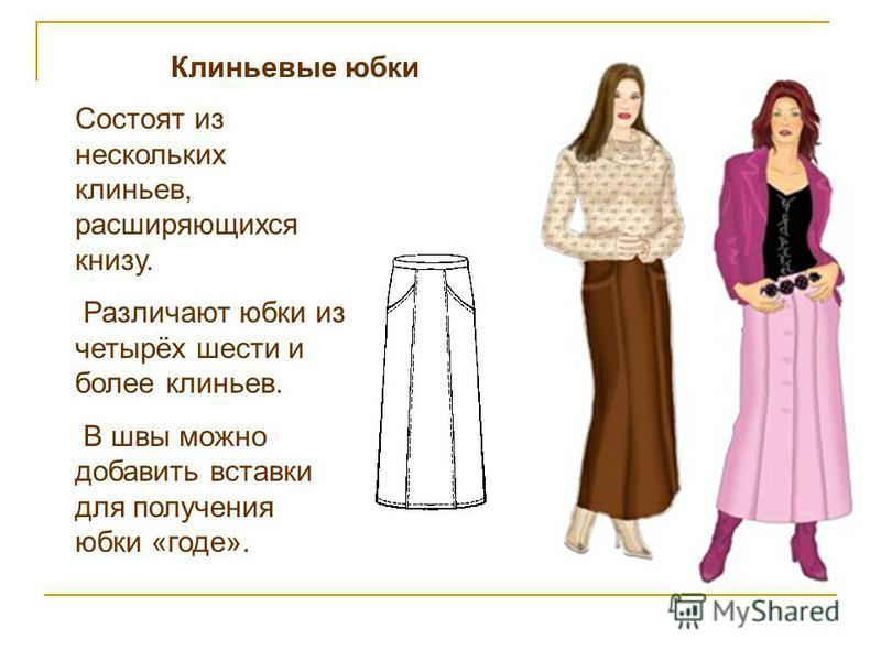 Клиньевые юбки Состоят из нескольких клиньев, расширяющихся книзу. Различают юбки из четырёх шести и более клиньев. В швы можно добавить вставки для получения юбки «годе».