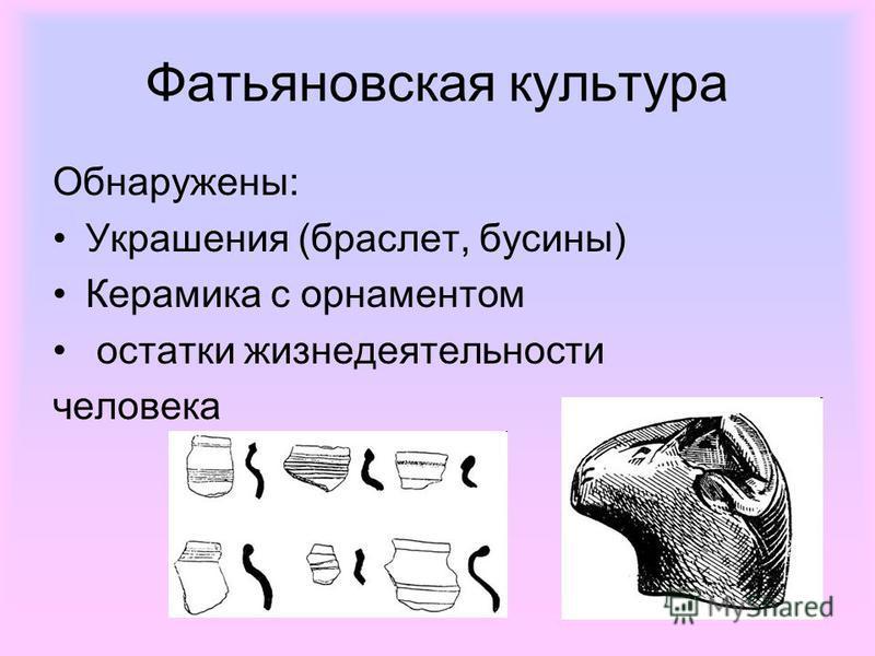Фатьяновская культура Обнаружены: Украшения (браслет, бусины) Керамика с орнаментом остатки жизнедеятельности человека