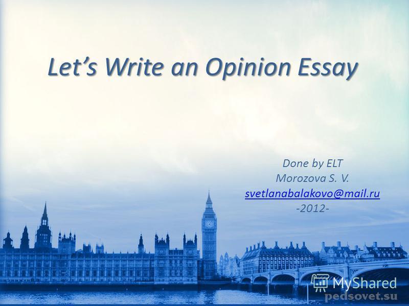 Lets Write an Opinion Essay Done by ELT Morozova S. V. svetlanabalakovo@mail.ru -2012-