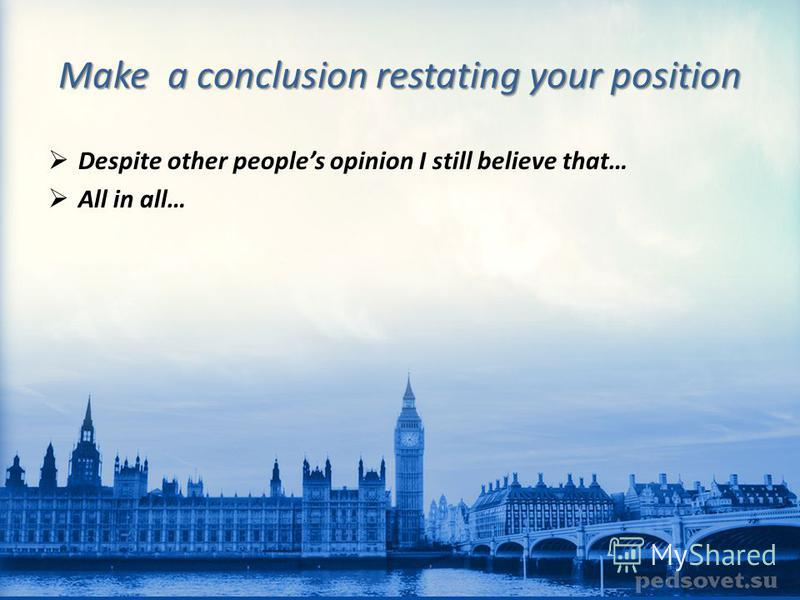 Make a conclusion restating your position Despite other peoples opinion I still believe that… All in all…