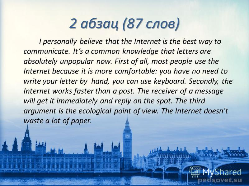 2 абзац (87 слов) I personally believe that the Internet is the best way to communicate. Its a common knowledge that letters are absolutely unpopular now. First of all, most people use the Internet because it is more comfortable: you have no need to