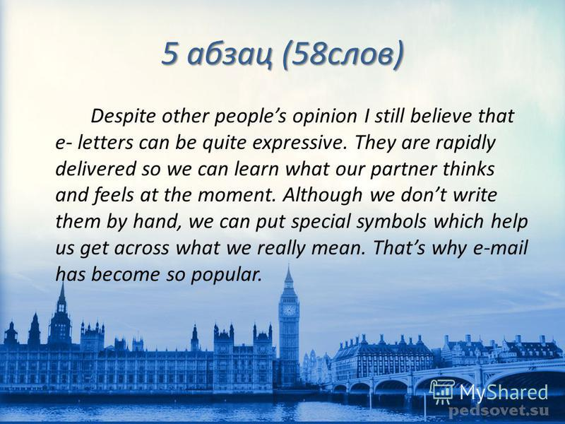 5 абзац (58 слов) Despite other peoples opinion I still believe that e- letters can be quite expressive. They are rapidly delivered so we can learn what our partner thinks and feels at the moment. Although we dont write them by hand, we can put speci