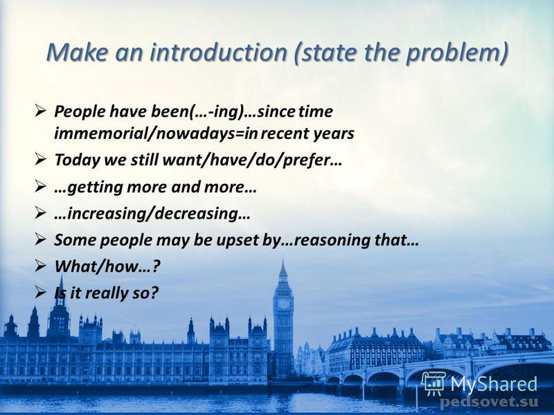 Make an introduction (state the problem) People have been(…-ing)…since time immemorial/nowadays=in recent years Today we still want/have/do/prefer… …getting more and more… …increasing/decreasing… Some people may be upset by…reasoning that… What/how…?