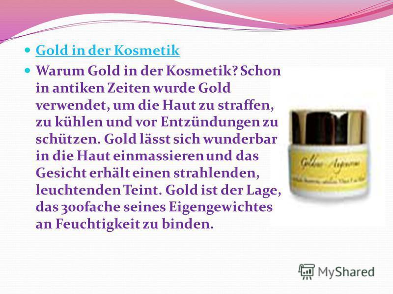 Gold in der Kosmetik Warum Gold in der Kosmetik? Schon in antiken Zeiten wurde Gold verwendet, um die Haut zu straffen, zu kühlen und vor Entzündungen zu schützen. Gold lässt sich wunderbar in die Haut einmassieren und das Gesicht erhält einen strahl