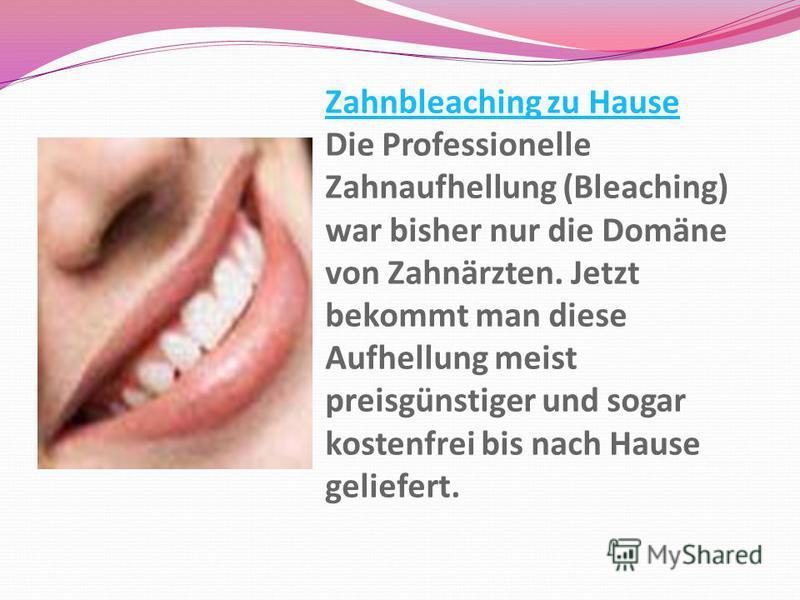 Zahnbleaching zu Hause Zahnbleaching zu Hause Die Professionelle Zahnaufhellung (Bleaching) war bisher nur die Domäne von Zahnärzten. Jetzt bekommt man diese Aufhellung meist preisgünstiger und sogar kostenfrei bis nach Hause geliefert.
