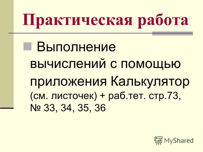 Практическая работа Выполнение вычислений с помощью приложения Калькулятор (см. листочек) + раб.тет. стр.73, 33, 34, 35, 36