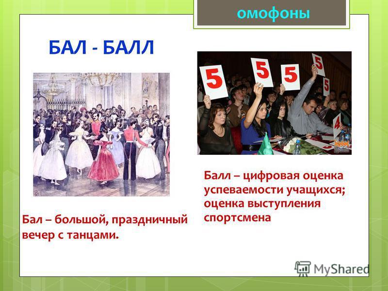 БАЛ - БАЛЛ омофоны Бал – большой, праздничный вечер с танцами. Балл – цифровая оценка успеваемости учащихся; оценка выступления спортсмена