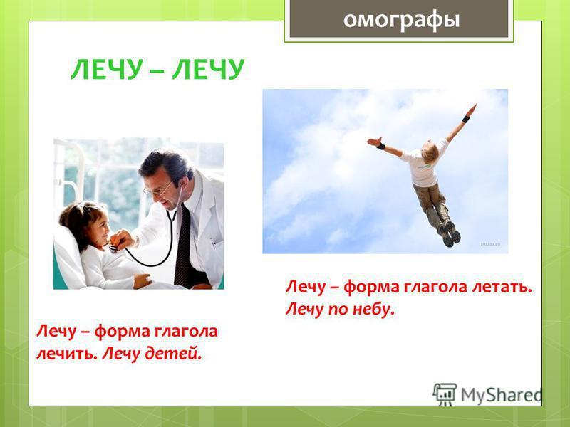 ЛЕЧУ – ЛЕЧУ Лечу – форма глагола лечить. Лечу детей. Лечу – форма глагола летать. Лечу по небу. омографы