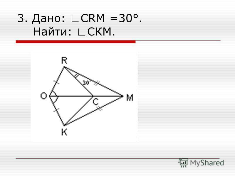 3. Дано: CRM =30°. Найти: СКМ.