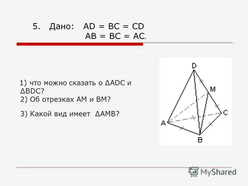 1) что можно сказать о ADC иBDC? 2) Об отрезках АМ и ВМ? 3) Какой вид имеет АМВ? 5. Дано: AD = BC = CD AB = BC = AC.