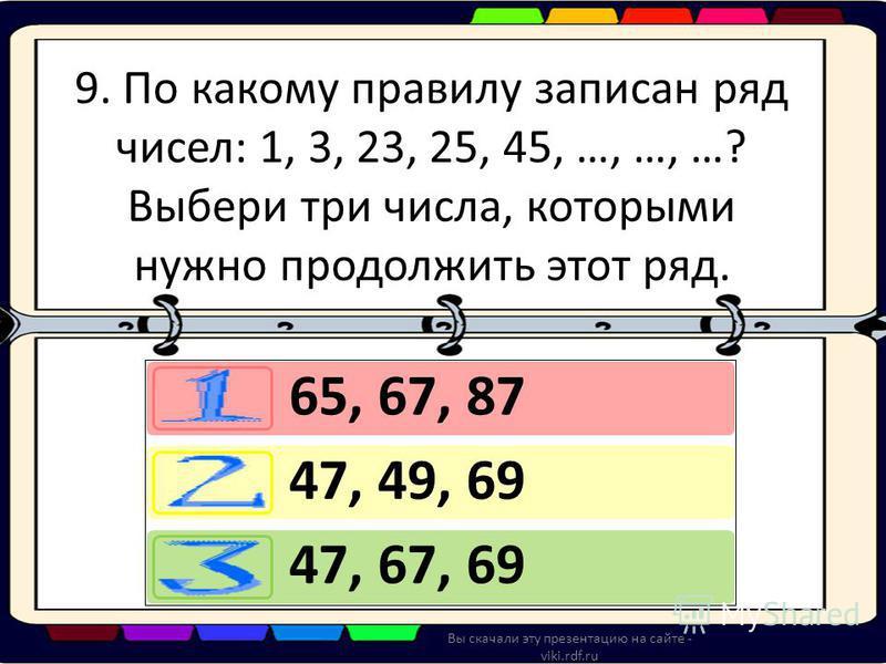 9. По какому правилу записан ряд чисел: 1, 3, 23, 25, 45, …, …, …? Выбери три числа, которыми нужно продолжить этот ряд. 65, 67, 87 47, 49, 69 47, 67, 69 Вы скачали эту презентацию на сайте - viki.rdf.ru