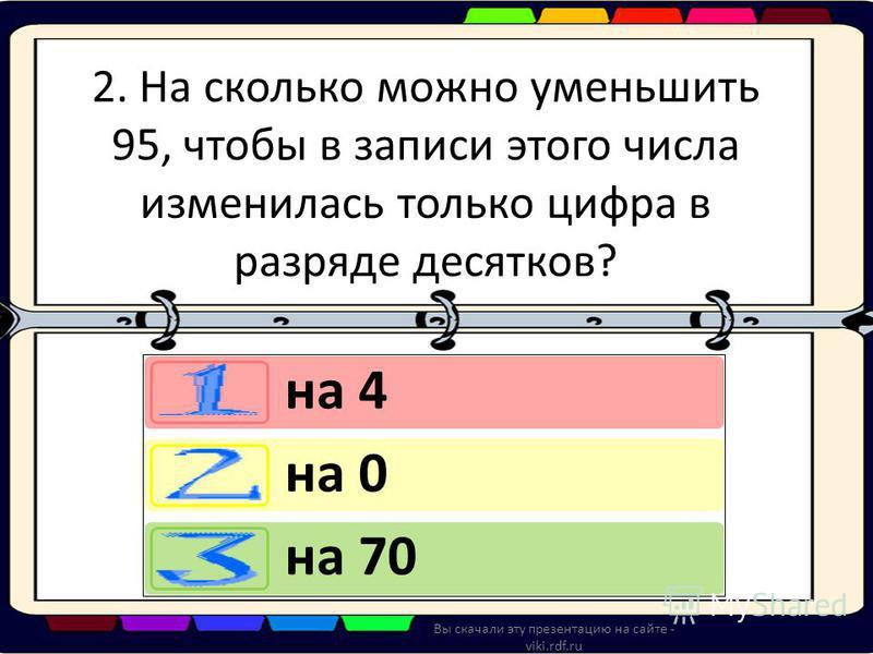 2. На сколько можно уменьшить 95, чтобы в записи этого числа изменилась только цифра в разряде десятков? на 4 на 0 на 70 Вы скачали эту презентацию на сайте - viki.rdf.ru