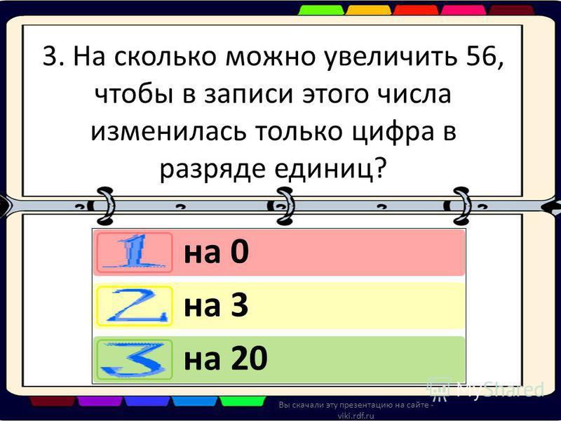 3. На сколько можно увеличить 56, чтобы в записи этого числа изменилась только цифра в разряде единиц? на 0 на 3 на 20 Вы скачали эту презентацию на сайте - viki.rdf.ru