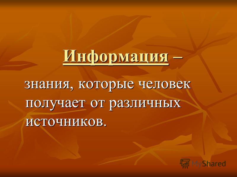 Информация – знания, которые человек получает от различных источников. знания, которые человек получает от различных источников.