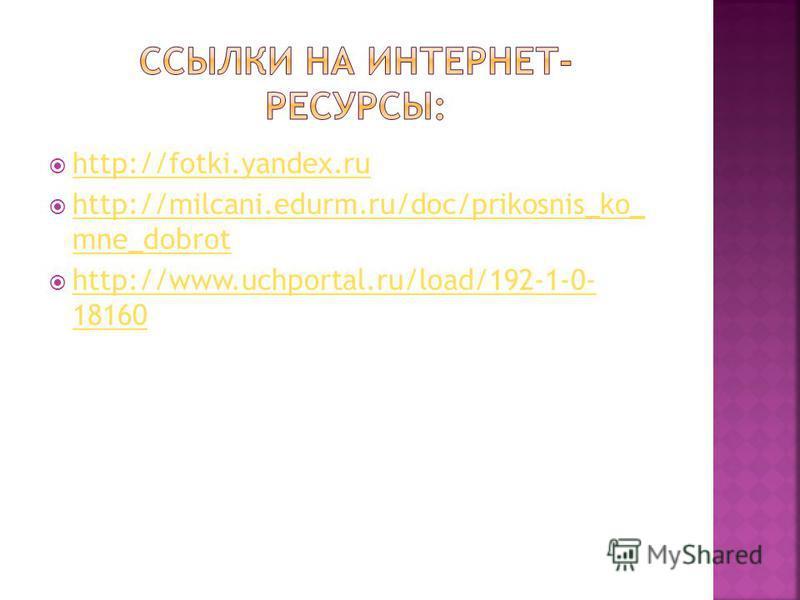 http://fotki.yandex.ru http://milcani.edurm.ru/doc/prikosnis_ko_ mne_dobrot http://milcani.edurm.ru/doc/prikosnis_ko_ mne_dobrot http://www.uchportal.ru/load/192-1-0- 18160 http://www.uchportal.ru/load/192-1-0- 18160