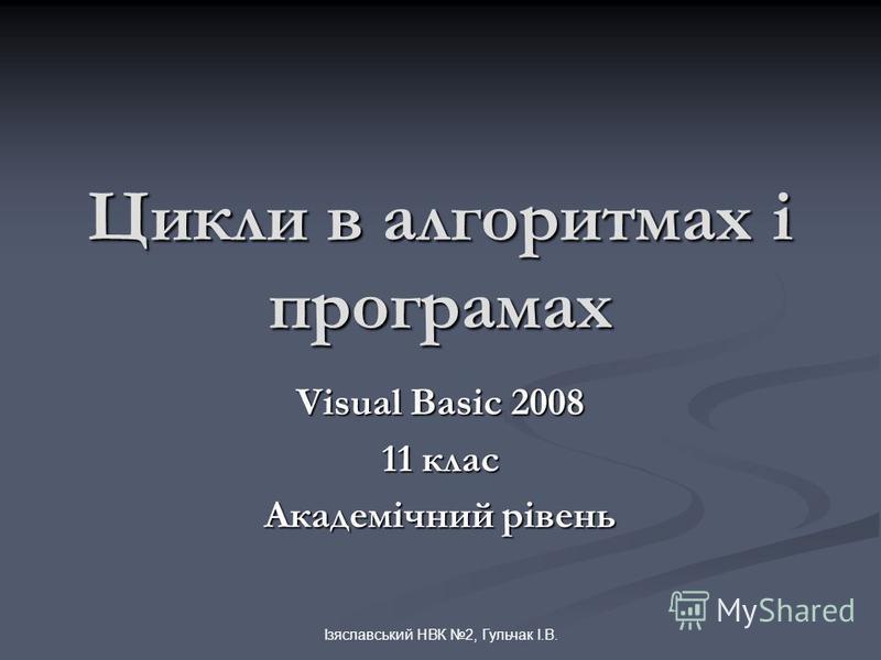 Ізяславський НВК 2, Гульчак І.В. Цикли в алгоритмах і програмах Visual Basic 2008 11 клас Академічний рівень