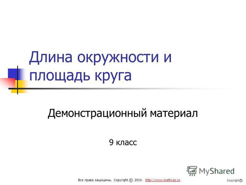 Длина окружности и площадь круга Демонстрационный материал 9 класс Все права защищены. Copyright 2010. http://www.mathvaz.ruhttp://www.mathvaz.ru с Copyright с