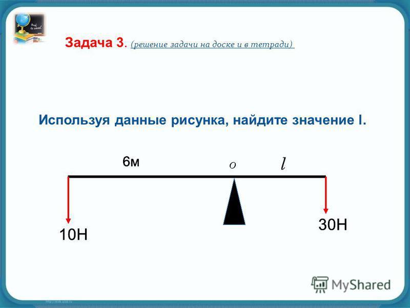 10Н 30Н 6 м 6 м l Используя данные рисунка, найдите значение l. Задача 3. (решение задачи на доске и в тетради) 10Н 30Н 6 м 6 м l 6 м 6 м O