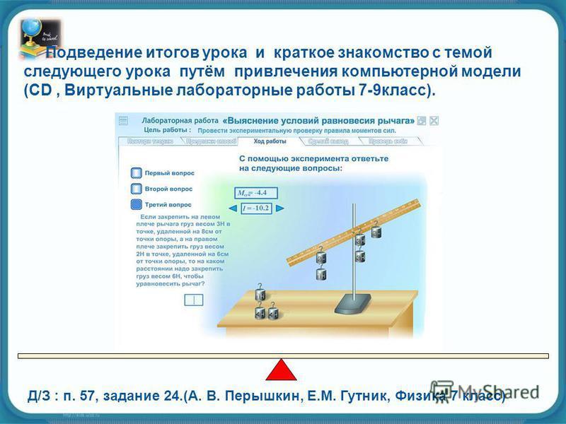 Д/З : п. 57, задание 24.(А. В. Перышкин, Е.М. Гутник, Физика 7 класс) Подведение итогов урока и краткое знакомство с темой следующего урока путём привлечения компьютерной модели (CD, Виртуальные лабораторные работы 7-9 класс).