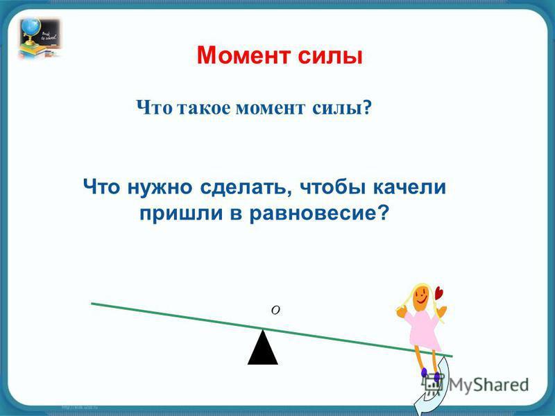 Что такое момент силы ? O Что нужно сделать, чтобы качели пришли в равновесие?