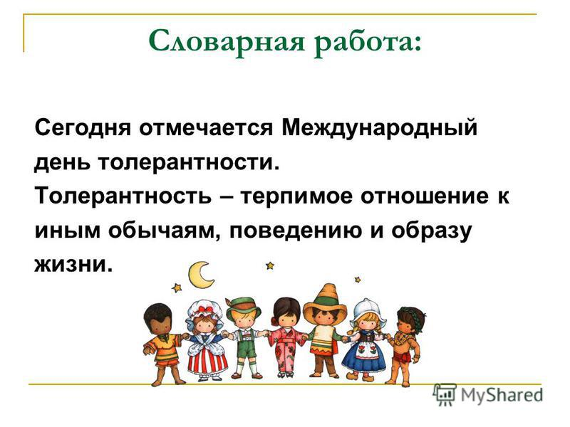 Словарная работа: Сегодня отмечается Международный день толерантности. Толерантность – терпимое отношение к иным обычаям, поведению и образу жизни.