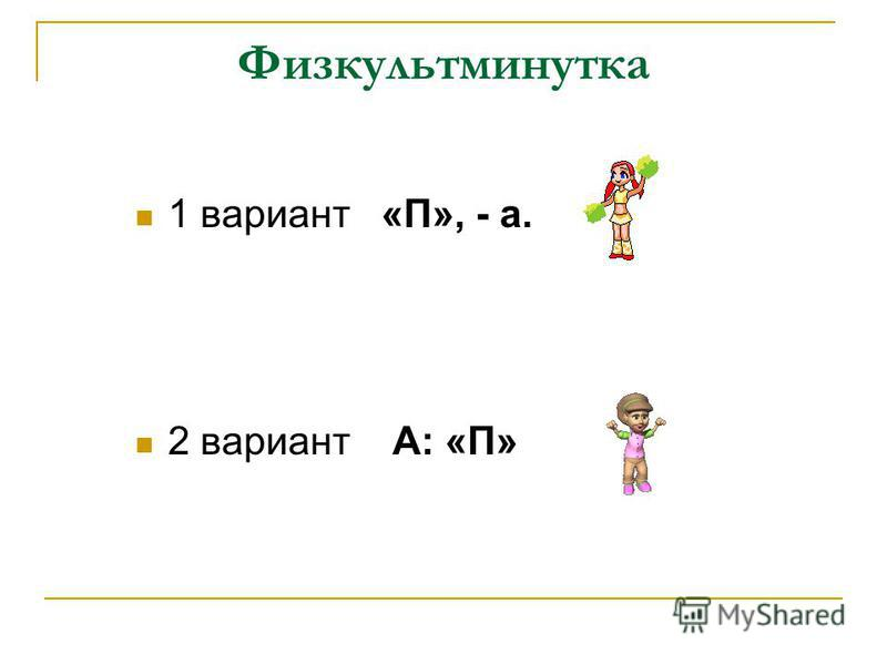 Физкультминутка 1 вариант «П», - а. 2 вариант А: «П»