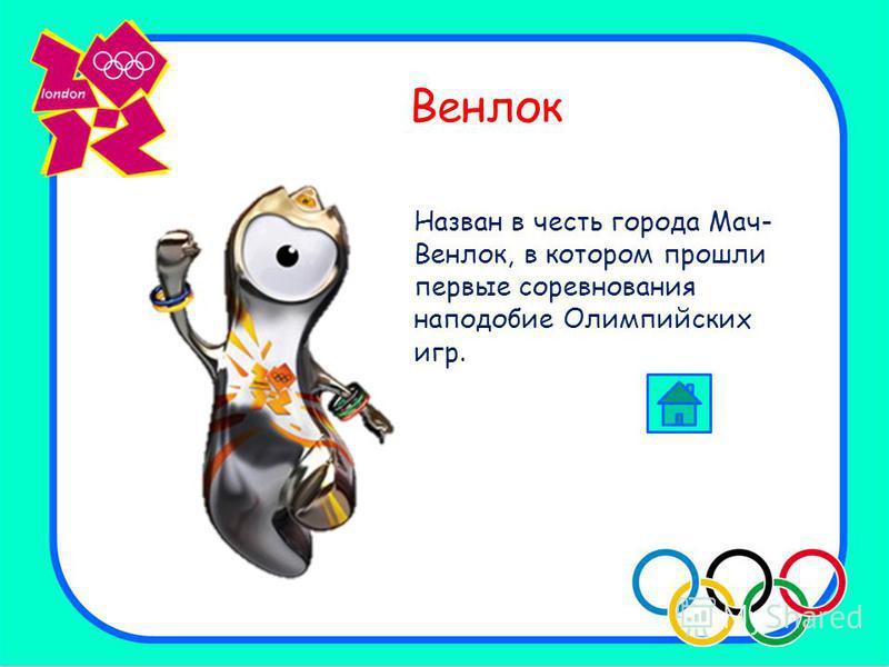 Венлок Назван в честь города Мач- Венлок, в котором прошли первые соревнования наподобие Олимпийских игр.