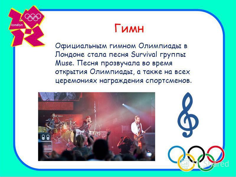 Гимн Официальным гимном Олимпиады в Лондоне стала песня Survival группы Muse. Песня прозвучала во время открытия Олимпиады, а также на всех церемониях награждения спортсменов.