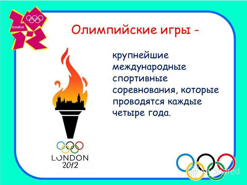Олимпийские игры - крупнейшие международные спортивные соревнования, которые проводятся каждые четыре года.