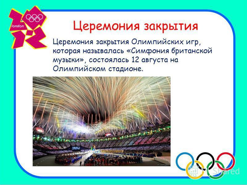 Церемония закрытия Церемония закрытия Олимпийских игр, которая называлась «Симфония британской музыки», состоялась 12 августа на Олимпийском стадионе.