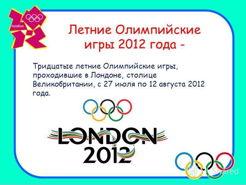 Летние Олимпийские игры 2012 года - Тридцатые летние Олимпийские игры, проходившие в Лондоне, столице Великобритании, с 27 июля по 12 августа 2012 года.