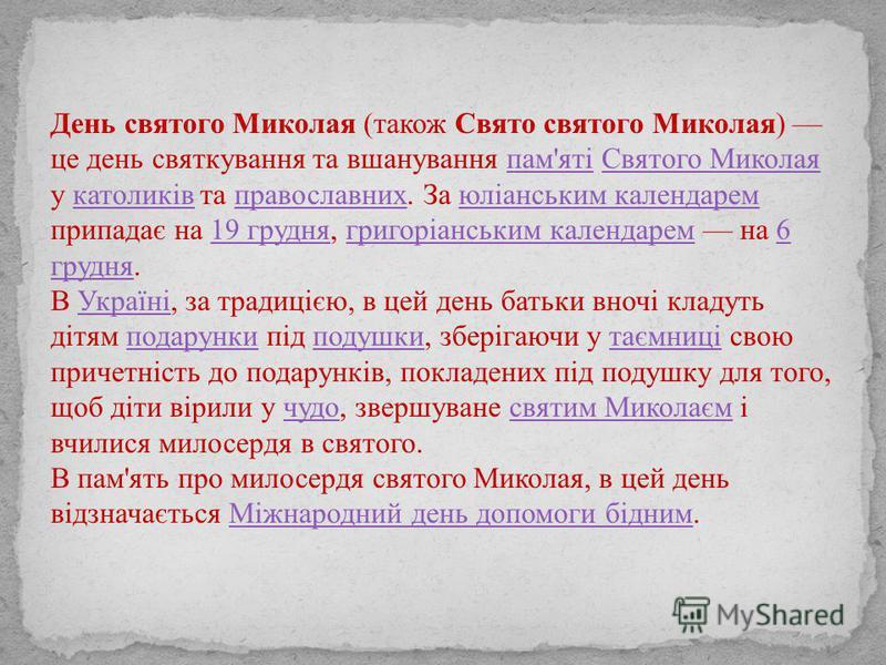 День святого Миколая (також Свято святого Миколая) це день святкування та вшанування пам'яті Святого Миколая у католиків та православних. За юліанським календарем припадає на 19 грудня, григоріанським календарем на 6 грудня.пам'ятіСвятого Миколаякато