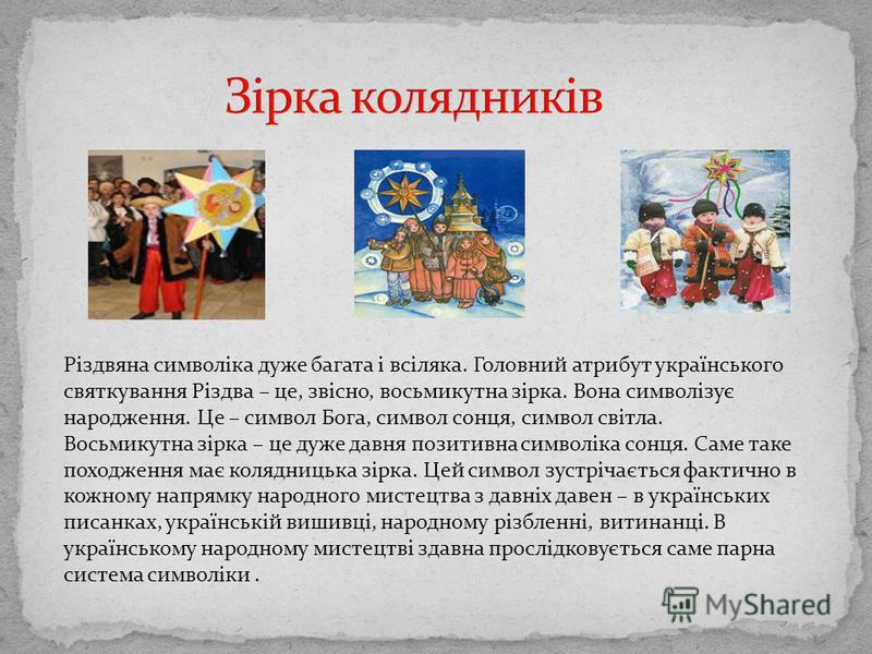 Різдвяна символіка дуже багата і всіляка. Головний атрибут українського святкування Різдва – це, звісно, восьмикутна зірка. Вона символізує народження. Це – символ Бога, символ сонця, символ світла. Восьмикутна зірка – це дуже давня позитивна символі