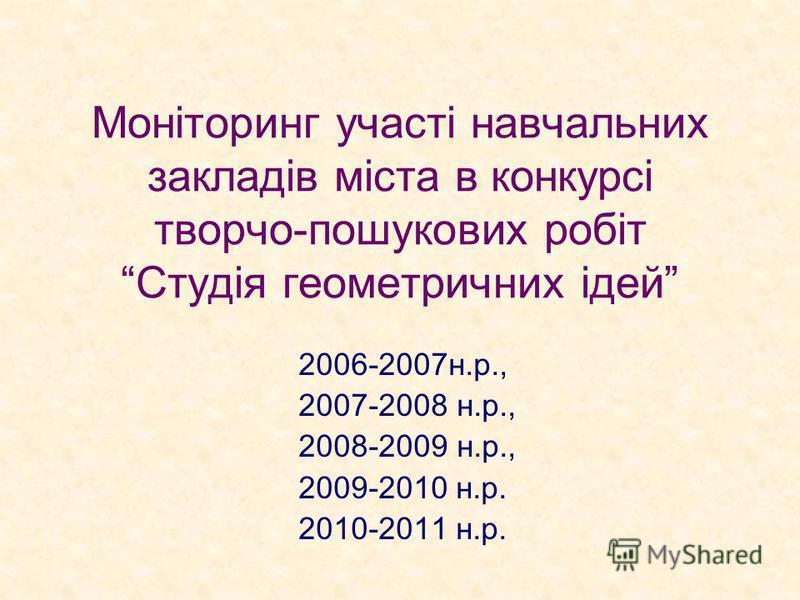 Моніторинг участі навчальних закладів міста в конкурсі творчо-пошукових робіт Студія геометричних ідей 2006-2007н.р., 2007-2008 н.р., 2008-2009 н.р., 2009-2010 н.р. 2010-2011 н.р.