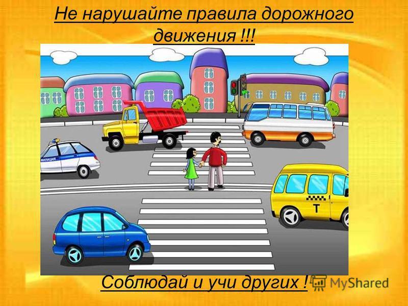 Не нарушайте правила дорожного движения !!! Соблюдай и учи других !