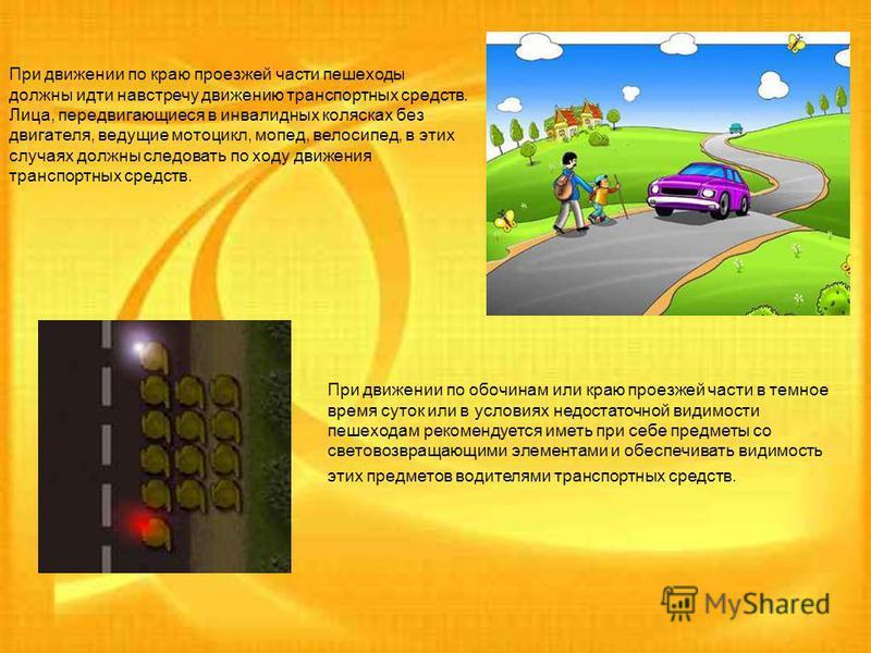 При движении по краю проезжей части пешеходы должны идти навстречу движению транспортных средств. Лица, передвигающиеся в инвалидных колясках без двигателя, ведущие мотоцикл, мопед, велосипед, в этих случаях должны следовать по ходу движения транспор