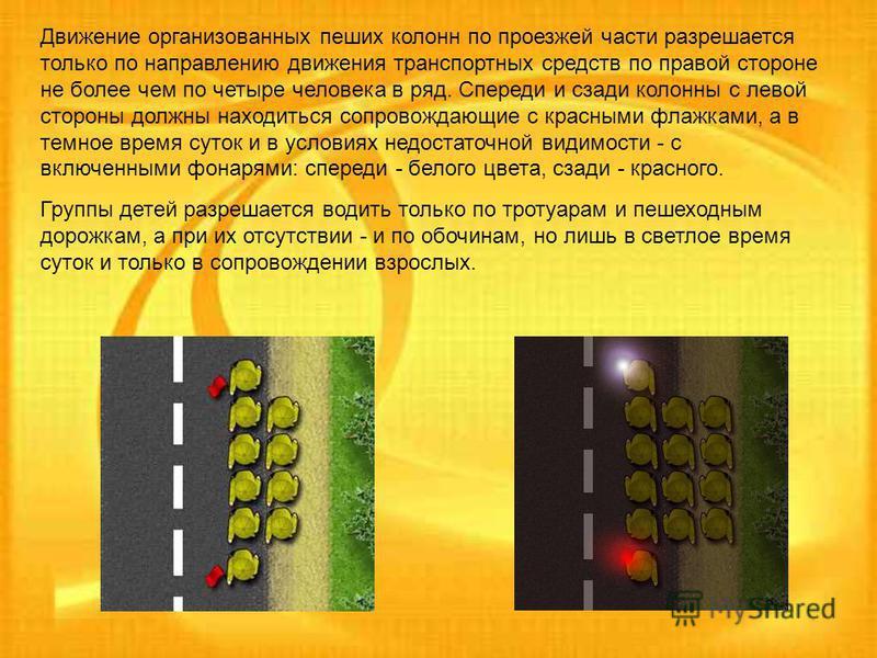 Движение организованных пеших колонн по проезжей части разрешается только по направлению движения транспортных средств по правой стороне не более чем по четыре человека в ряд. Спереди и сзади колонны с левой стороны должны находиться сопровождающие с