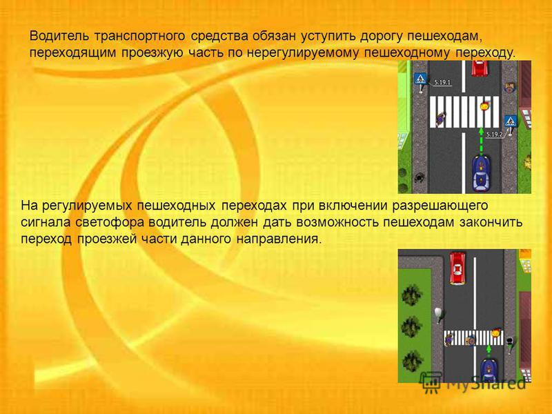 Водитель транспортного средства обязан уступить дорогу пешеходам, переходящим проезжую часть по нерегулируемому пешеходному переходу. На регулируемых пешеходных переходах при включении разрешающего сигнала светофора водитель должен дать возможность п
