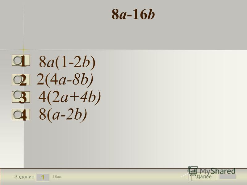 Далее 1 Задание 1 бал. 1111 2222 3333 4444 8 а-16b 8 а(1-2b) 2(4 а-8b) 8(а-2b) 4(2 а+4b)
