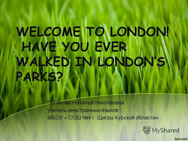WELCOME TO LONDON! HAVE YOU EVER WALKED IN LONDONS PARKS? Полякова Наталья Николаевна учитель иностранных языков МБОУ « СОШ 4 г. Щигры Курской области»