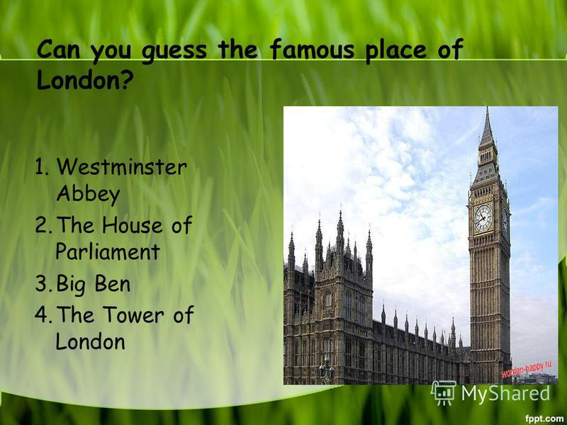 Can you guess the famous place of London? 1. Westminster Abbey 2. The House of Parliament 3. Big Ben 4. The Tower of London