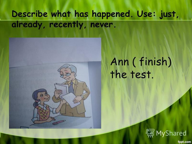 Describe what has happened. Use: just, already, recently, never. Ann ( finish) the test.