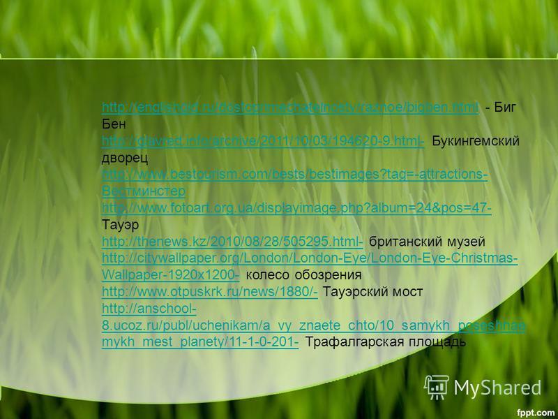 http://englishgid.ru/dostoprimechatelnosty/raznoe/bigben.htmlhttp://englishgid.ru/dostoprimechatelnosty/raznoe/bigben.html - Биг Бен http://glavred.info/archive/2011/10/03/194620-9.html-http://glavred.info/archive/2011/10/03/194620-9.html- Букингемск