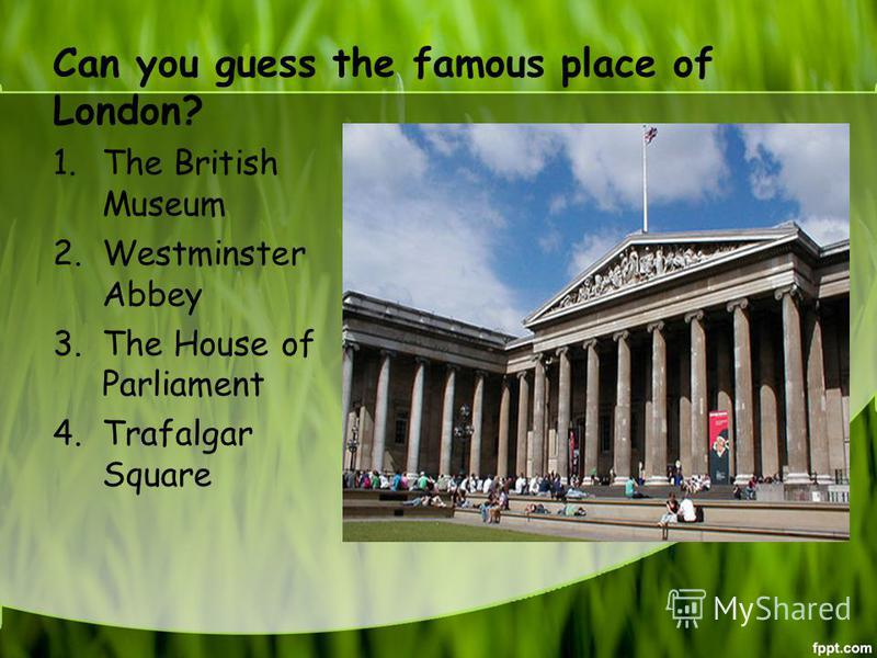 Can you guess the famous place of London? 1. The British Museum 2. Westminster Abbey 3. The House of Parliament 4. Trafalgar Square