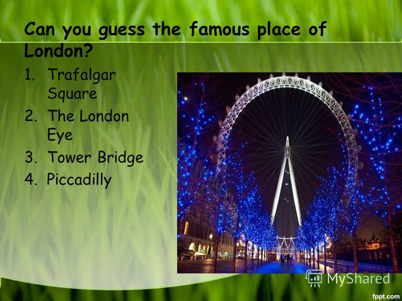 Can you guess the famous place of London? 1. Trafalgar Square 2. The London Eye 3. Tower Bridge 4.Piccadilly