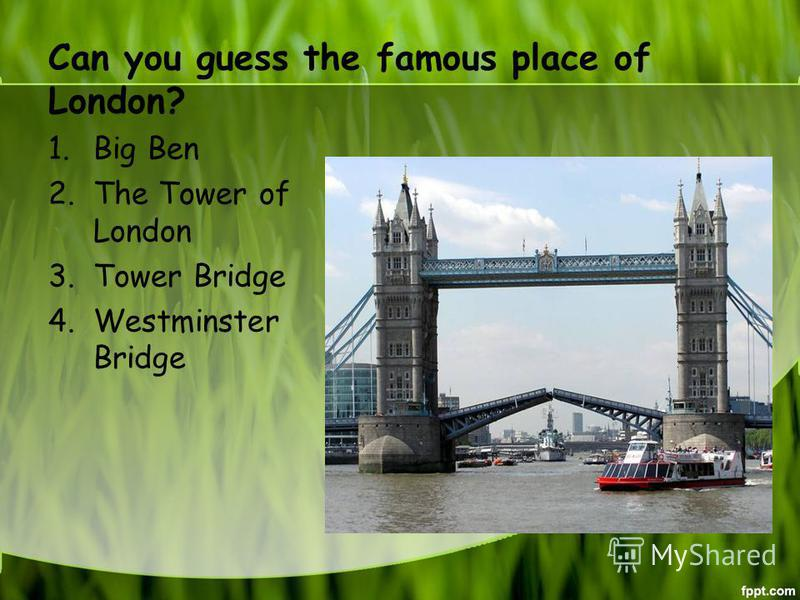 Can you guess the famous place of London? 1. Big Ben 2. The Tower of London 3. Tower Bridge 4. Westminster Bridge